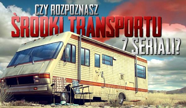 Czy rozpoznasz środki transportu z seriali?