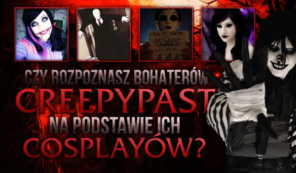 Czy rozpoznasz bohaterów Creepypast na podstawie ich cosplay'ów?