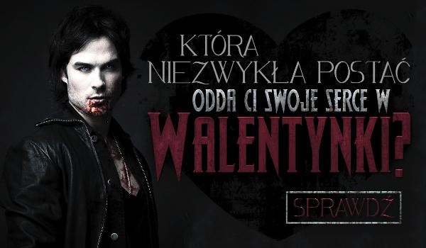 Która niezwykła postać odda Ci swoje serce w Walentynki?