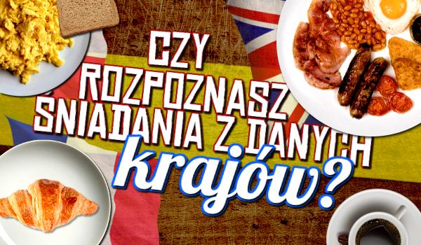 Rozpoznasz śniadania z danych krajów?
