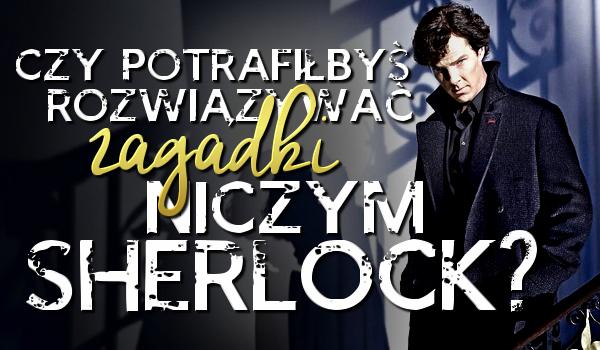 Czy potrafiłbyś rozwiązywać zagadki niczym Sherlock?