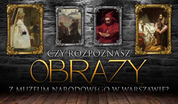 Czy rozpoznasz te obrazy z Muzeum Narodowego w Warszawie?