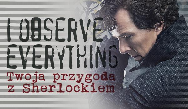 """""""I observe everything"""" – Twoja przygoda z Sherlockiem #1"""