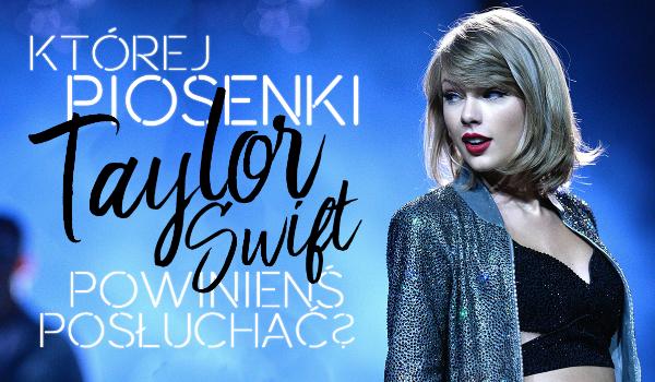 Której piosenki Taylor Swift powinieneś posłuchać?