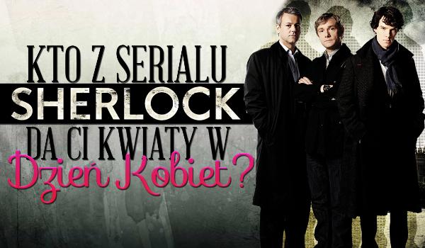 """Kto z serialu """"Sherlock"""" podaruje Tobie kwiaty na Dzień Kobiet?"""
