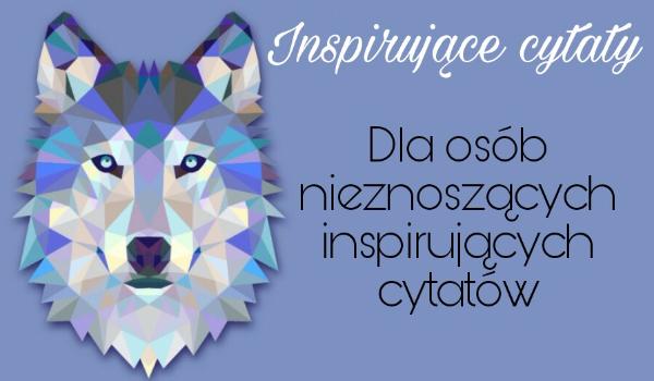 Inspirujące Cytaty Dla Osób Nieznoszących Inspirujących