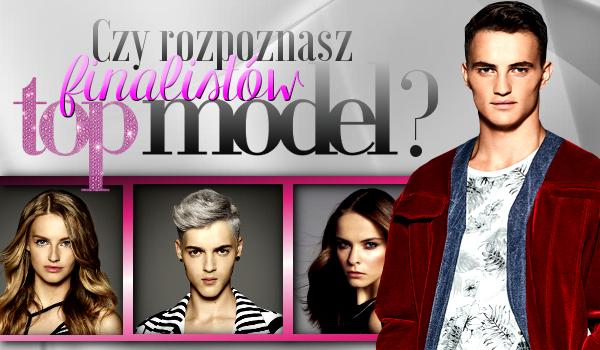 Czy rozpoznasz finalistów Top Model?