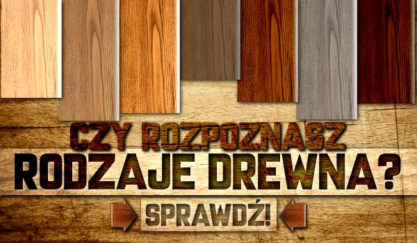 Czy rozpoznasz rodzaje drewna?