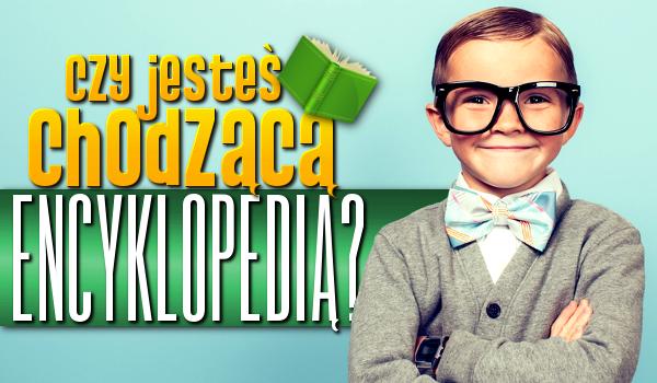 Czy jesteś chodzącą encyklopedią?