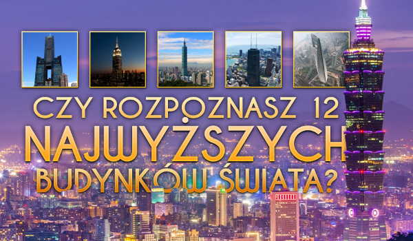 Czy rozpoznasz 12 najwyższych budynków świata?