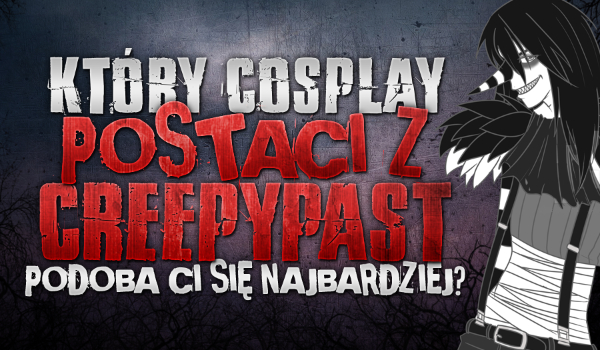 Który cosplay postaci z Creepypast najbardziej Ci się podoba?