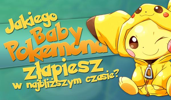 """Jakiego """"Baby Pokémona"""" złapiesz w najbliższym czasie?"""