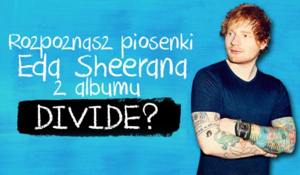 """Czy rozpoznasz piosenki Eda Sheerana z albumu """"Divide""""?"""