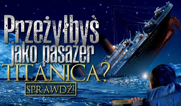 Przeżyłbyś jako pasażer Titanica?