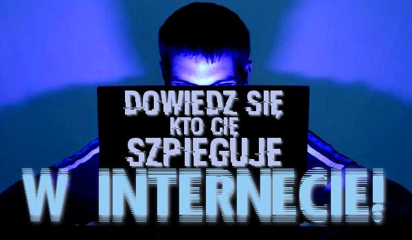 Dowiedz się, kto Cię szpieguje w internecie!
