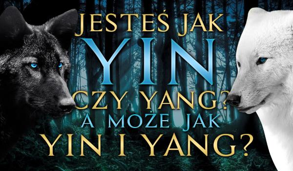 Jesteś jak czarny wilk, czyli Yin czy jak biały wilk, czyli Yang, a może Yin i Yang?