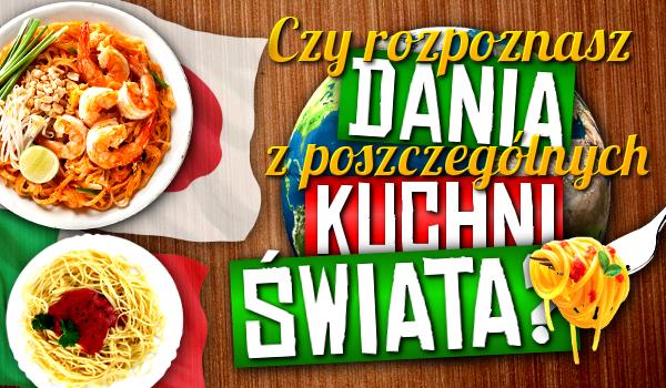 Czy rozpoznasz dania z poszczególnych kuchni świata? Sprawdź!