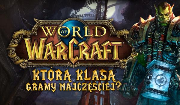 World of Warcraft – Sprawdź, którą klasą gramy najczęściej!