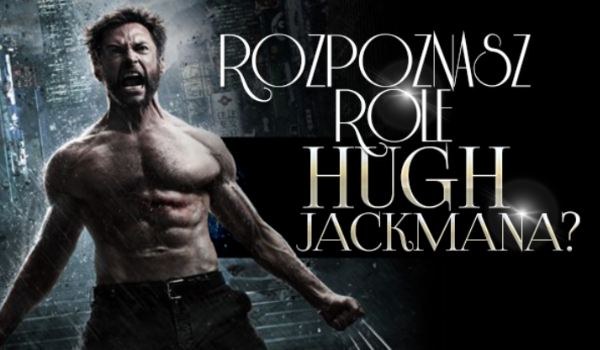 Czy rozpoznasz wszystkie wcielenia Hugh Jackmana?