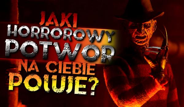 Jaki horrorowy potwór na Ciebie poluje?