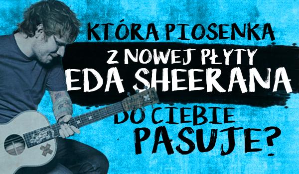 Która piosenka z nowej płyty Eda Sheerana do Ciebie pasuje?