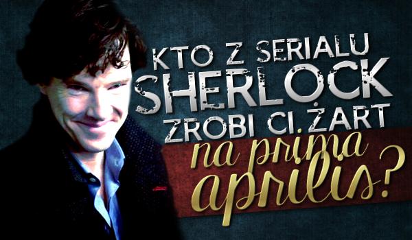 """Kto z serialu """"Sherlock"""" zrobi Ci żart w Prima Aprilis?"""