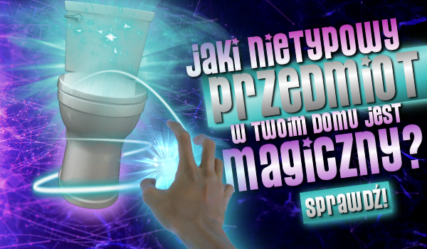 Jaki nietypowy przedmiot w Twoim domu jest magiczny?