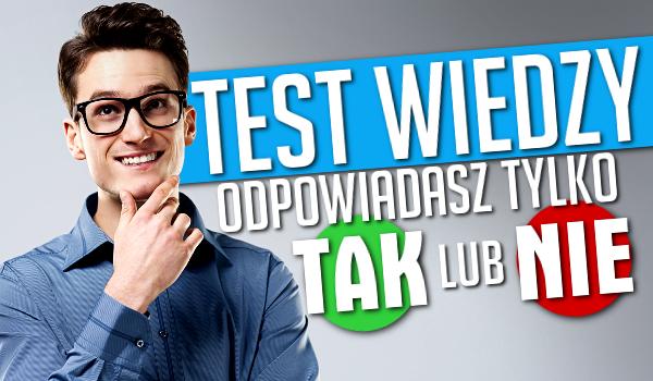 Test wiedzy – odpowiadasz tylko TAK lub NIE!
