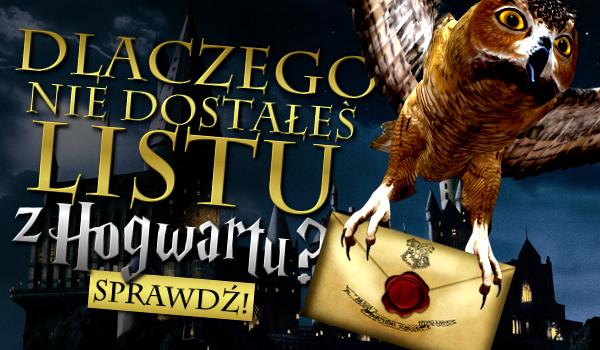 Dlaczego nie otrzymałeś listu z Hogwartu?