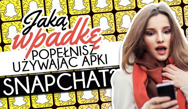 Jaką największa wpadkę popełnisz używając aplikacji Snapchat?