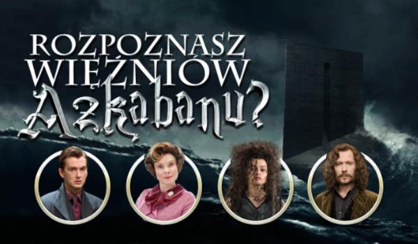 Czy rozpoznasz więźniów Azkabanu?