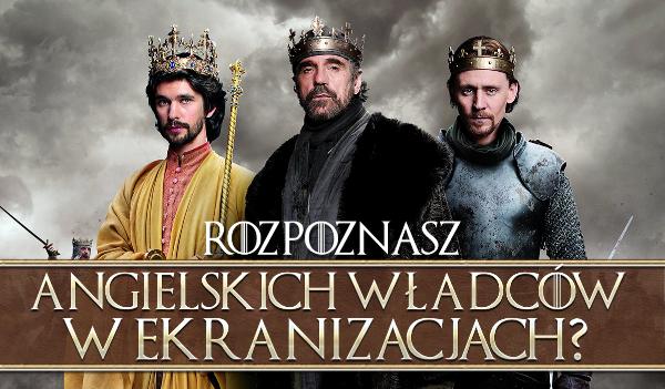 Czy rozpoznasz angielskich władców z ekranizacji?