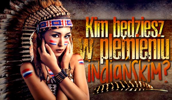 Kim będziesz w plemieniu indiańskim?