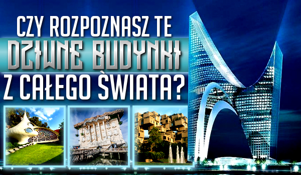 Czy rozpoznasz te dziwne budynki z całego świata?