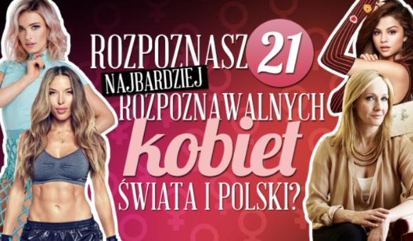 Czy rozpoznasz wszystkie najbardziej rozpoznawalne kobiety Świata i Polski?