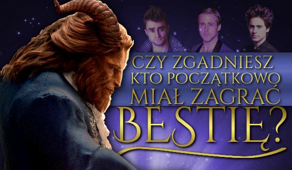 Piękna i Bestia – Czy zgadniesz, kto początkowo miał zagrać rolę Bestii?