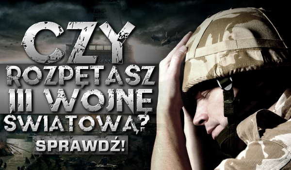 Czy rozpętasz III Wojnę Światową?