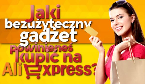 Jaki BEZUŻYTECZNY GADŻET powinieneś kupić na Aliexpress?
