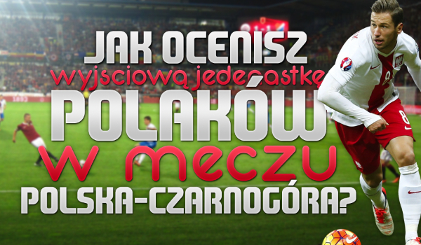 Jak ocenisz wyjściową jedenastkę Polaków w meczu Polska – Czarnogóra?