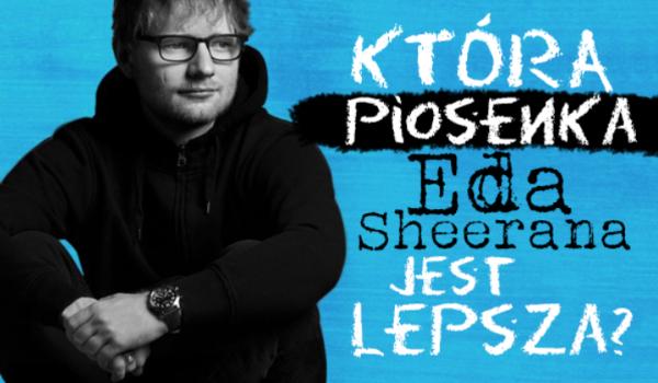 Którą piosenkę Eda Sheerana wolisz?