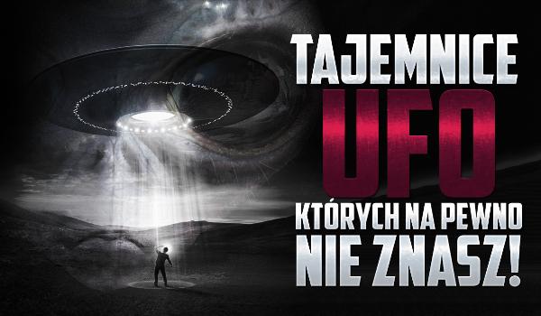 Tajemnice UFO, których z pewnością nie znasz!