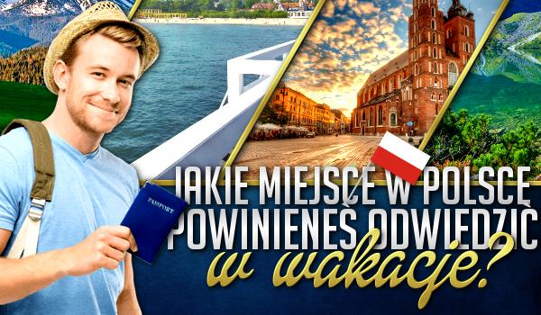 Jakie miejsce w Polsce powinieneś odwiedzić w wakacje?