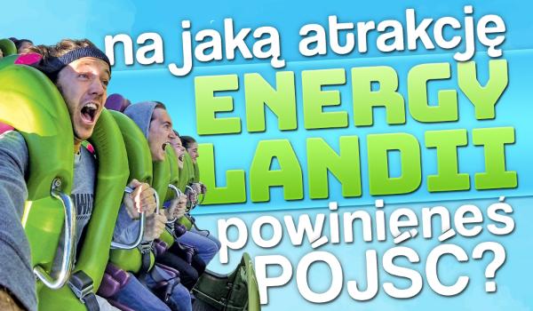 Na jaką atrakcję w parku Energylandia powinieneś pójść?