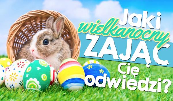 Jaki Zając Wielkanocny Cię odwiedzi?