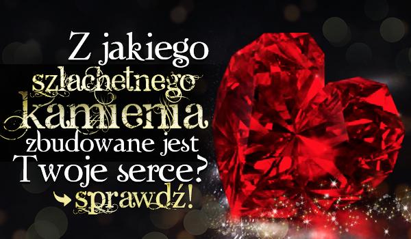 Z jakiego szlachetnego kamienia zbudowane jest Twoje serce?