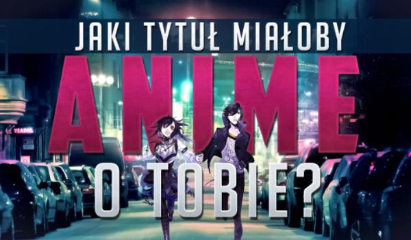 Jaki tytuł miałoby Anime o Tobie?