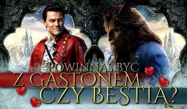 Powinnaś być z Gastonem czy z Bestią?