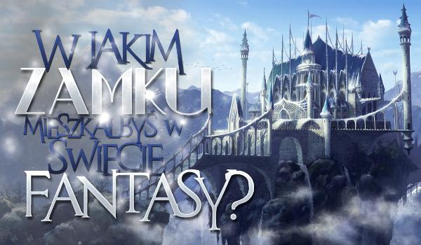 W jakim zamku mieszkałbyś w świecie fantasy?