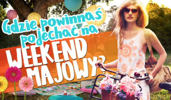 Gdzie powinnaś pojechać na weekend majowy?