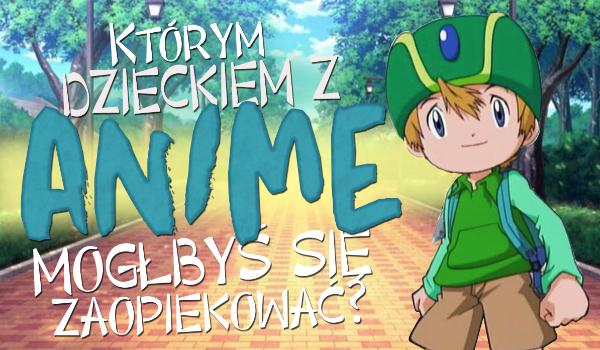Którym dzieckiem z anime mógłbyś się zaopiekować?
